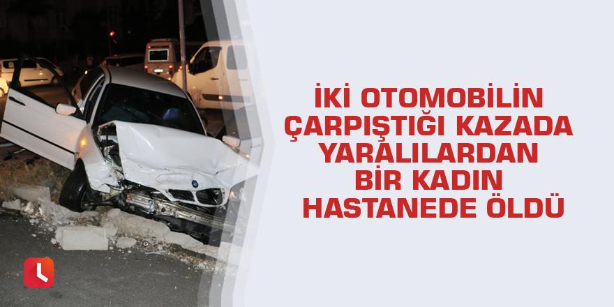 İki otomobilin çarpıştığı kazada yaralılardan bir kadın hastanede öldü