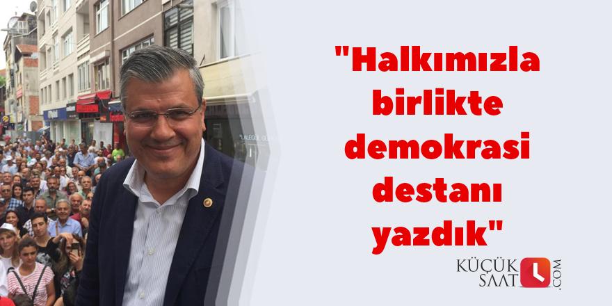 """""""Halkımızla birlikte demokrasi destanı yazdık"""""""
