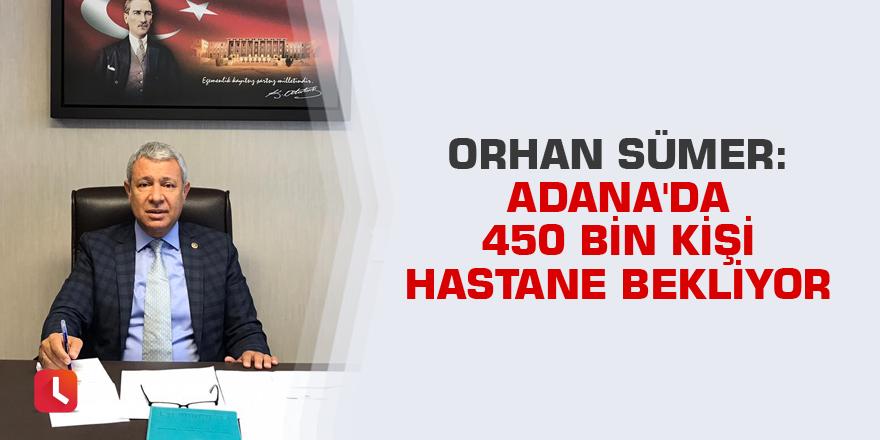 Sümer: Adana'da 450 bin kişi hastane bekliyor