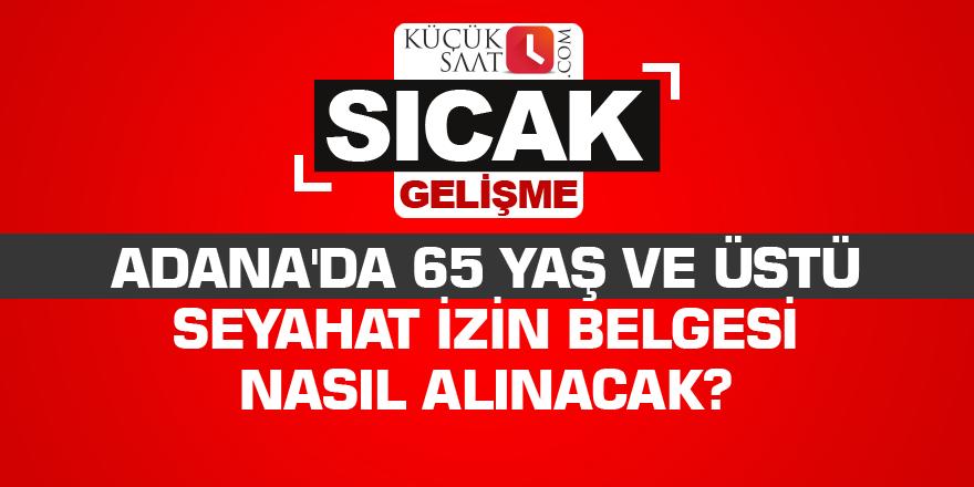 Adana'da 65 yaş ve üstü seyahat izin belgesi nasıl alınacak?