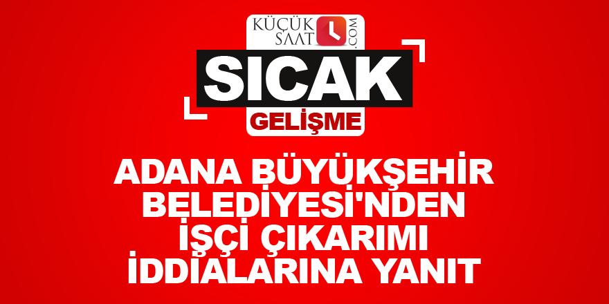 Adana Büyükşehir Belediyesi'nden işçi çıkarımı iddialarına yanıt