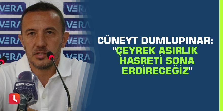 """Cüneyt Dumlupınar: """"Çeyrek asırlık hasreti sona erdireceğiz"""""""