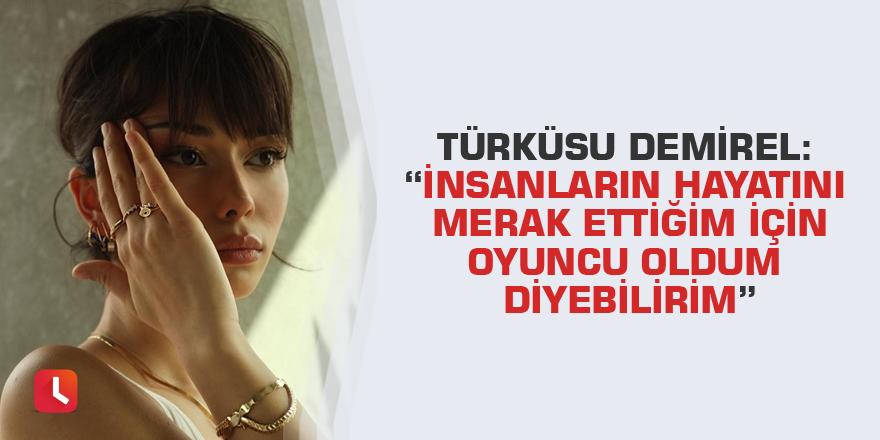 """Türküsu Demirel: """"İnsanların hayatını merak ettiğim için oyuncu oldum diyebilirim"""""""