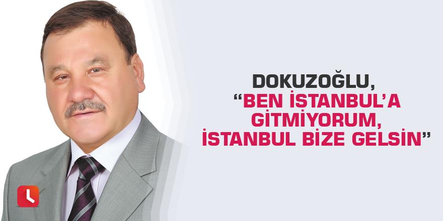 """Dokuzoğlu, """"Ben İstanbul'a gitmiyorum, İstanbul bize gelsin"""""""
