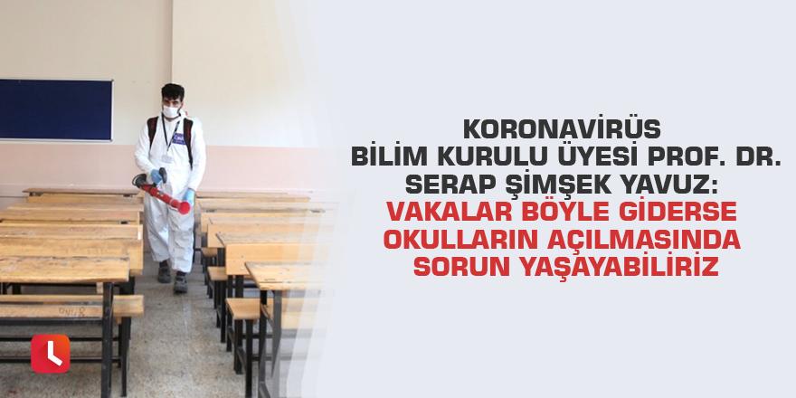 Koronavirüs Bilim Kurulu Üyesi Prof. Dr. Serap Şimşek Yavuz: Vakalar böyle giderse okulların açılmasında sorun yaşayabiliriz