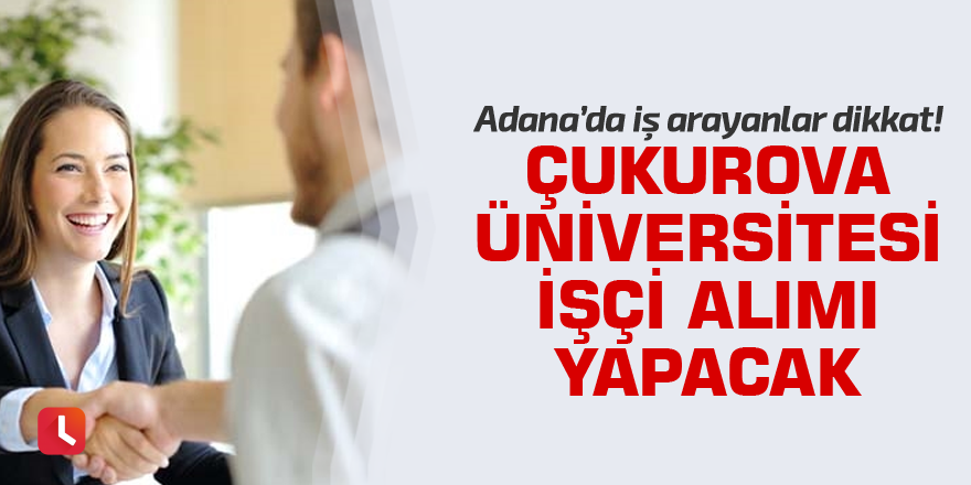 Adana'da iş arayanlar dikkat! Çukurova Üniversitesi işçi alımı yapacak