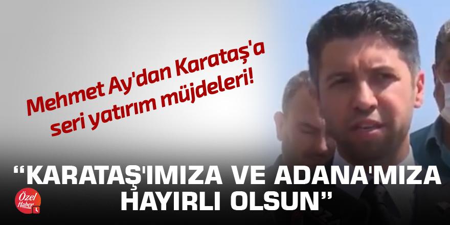 Mehmet Ay'dan Karataş'a seri yatırım müjdeleri!