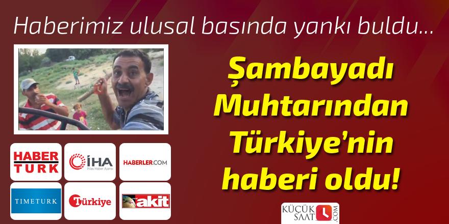 Şambayadı Muhtarı'ndan Türkiye'nin haberi oldu!