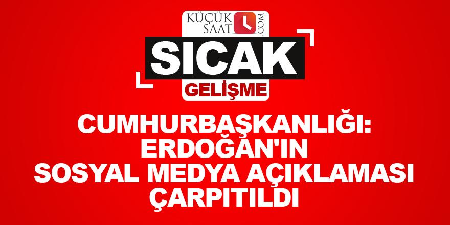 Cumhurbaşkanlığı: Erdoğan'ın sosyal medya açıklaması çarpıtıldı