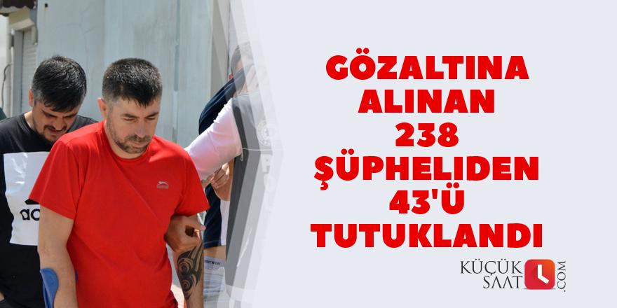 Gözaltına alınan 238 şüpheliden 43'ü tutuklandı