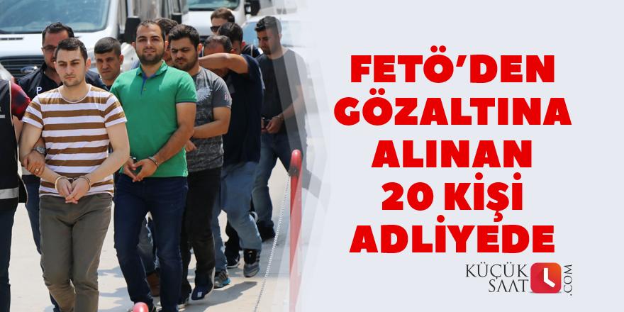 FETÖ'den gözaltına alınan 20 kişi adliyede