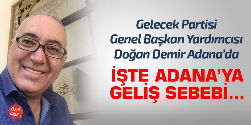 Gelecek Partisi Genel Başkan Yardımcısı Demir Adana'da!