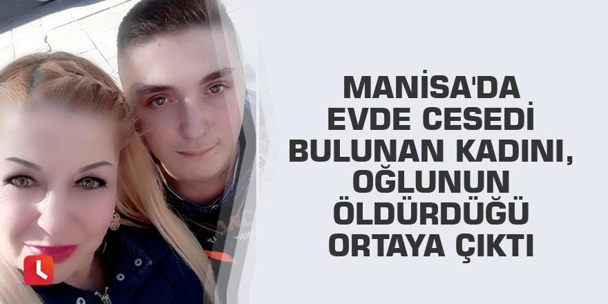 Manisa'da evde cesedi bulunan kadını, oğlunun öldürdüğü ortaya çıktı