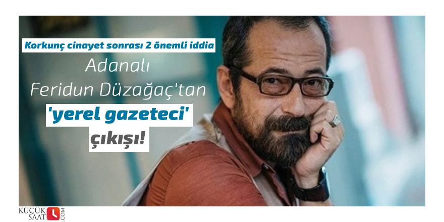 Adanalı Feridun Düzağaç'tan 'yerel gazeteci' çıkışı!