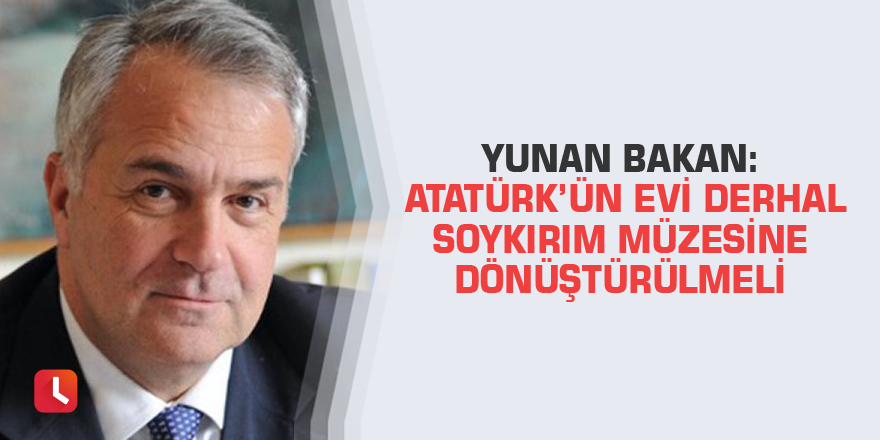 Yunan bakan: Atatürk'ün evi derhal soykırım müzesine dönüştürülmeli