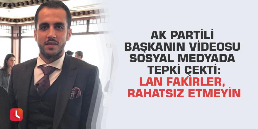 AK Partili başkanın videosu sosyal medyada tepki çekti: Lan fakirler, rahatsız etmeyin