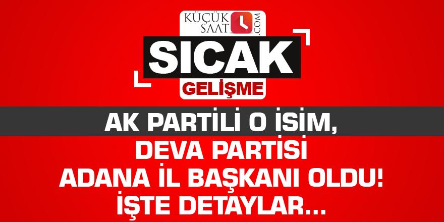 AK Partili o isim Deva Partisi Adana İl Başkanı oldu!