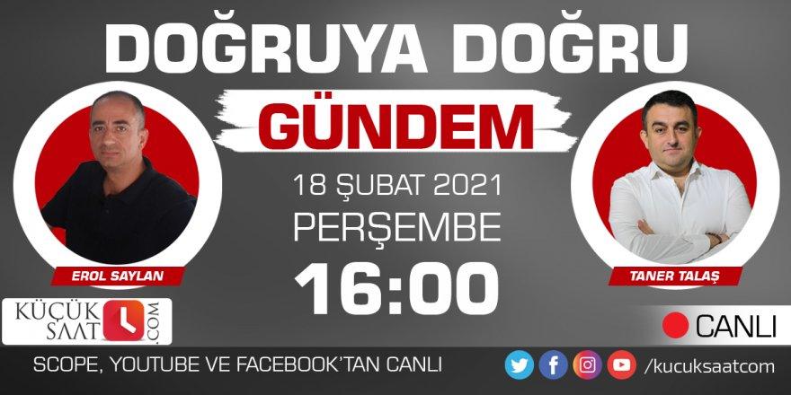 Doğruya Doğru Gündem   Erol Saylan - Taner Talaş - 18.02.2021